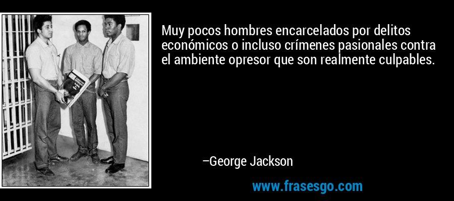 Muy pocos hombres encarcelados por delitos económicos o incluso crímenes pasionales contra el ambiente opresor que son realmente culpables. – George Jackson