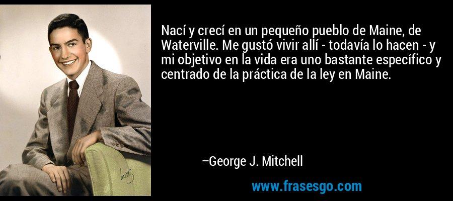 Nací y crecí en un pequeño pueblo de Maine, de Waterville. Me gustó vivir allí - todavía lo hacen - y mi objetivo en la vida era uno bastante específico y centrado de la práctica de la ley en Maine. – George J. Mitchell