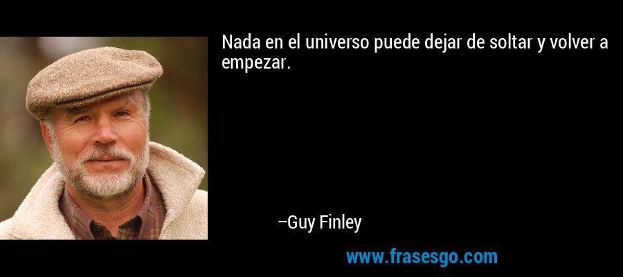 Nada en el universo puede dejar de soltar y volver a empezar. – Guy Finley