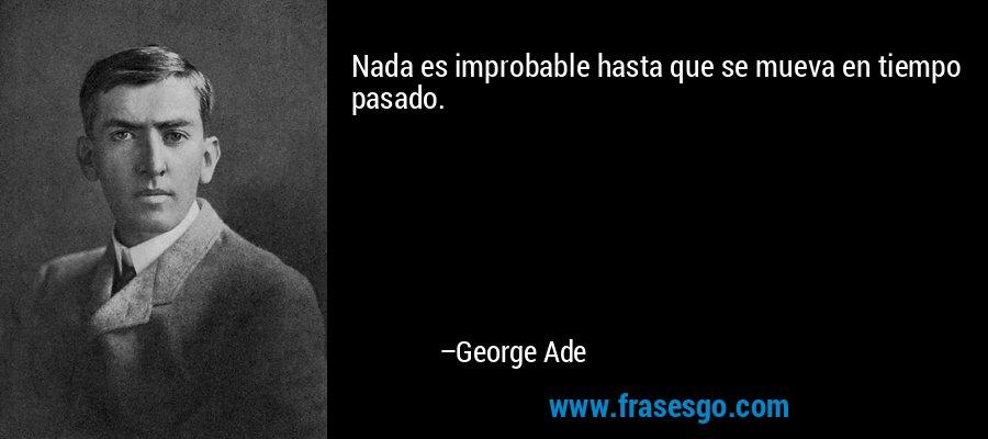Nada es improbable hasta que se mueva en tiempo pasado. – George Ade