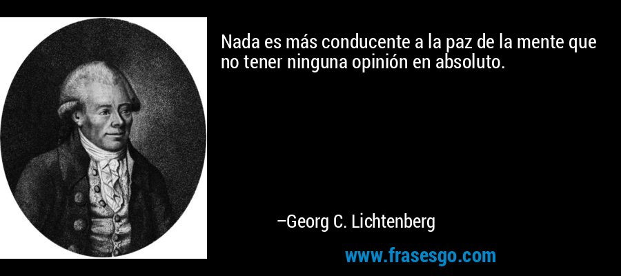 Nada es más conducente a la paz de la mente que no tener ninguna opinión en absoluto. – Georg C. Lichtenberg