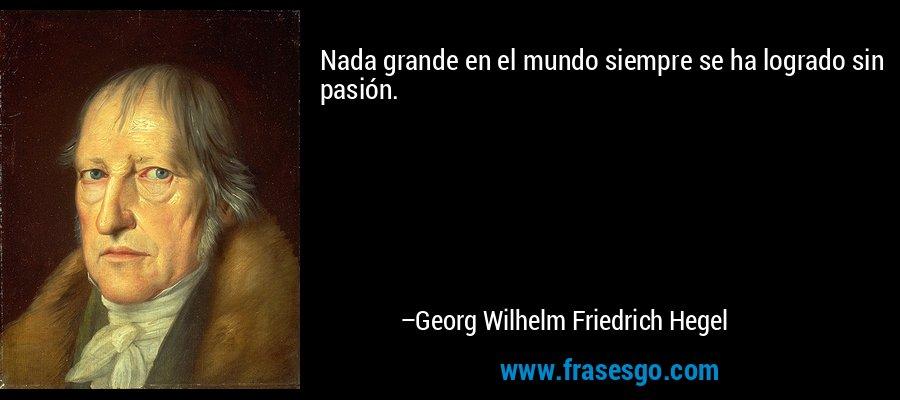 Nada grande en el mundo siempre se ha logrado sin pasión. – Georg Wilhelm Friedrich Hegel