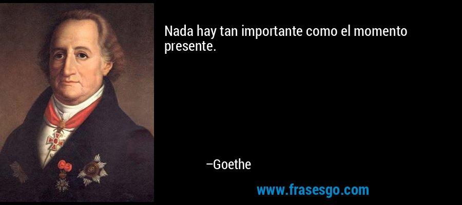 Nada hay tan importante como el momento presente. – Goethe