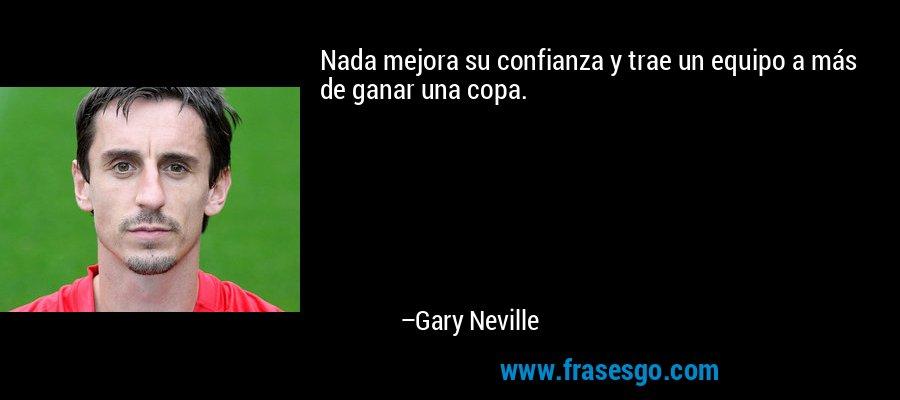 Nada mejora su confianza y trae un equipo a más de ganar una copa. – Gary Neville