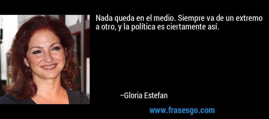 Nada queda en el medio. Siempre va de un extremo a otro, y la política es ciertamente así. – Gloria Estefan