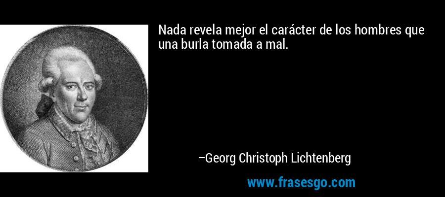 Nada revela mejor el carácter de los hombres que una burla tomada a mal. – Georg Christoph Lichtenberg