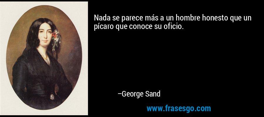 Nada se parece más a un hombre honesto que un pícaro que conoce su oficio. – George Sand