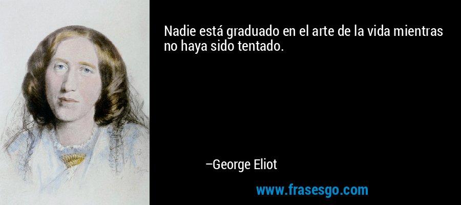 Nadie está graduado en el arte de la vida mientras no haya sido tentado. – George Eliot