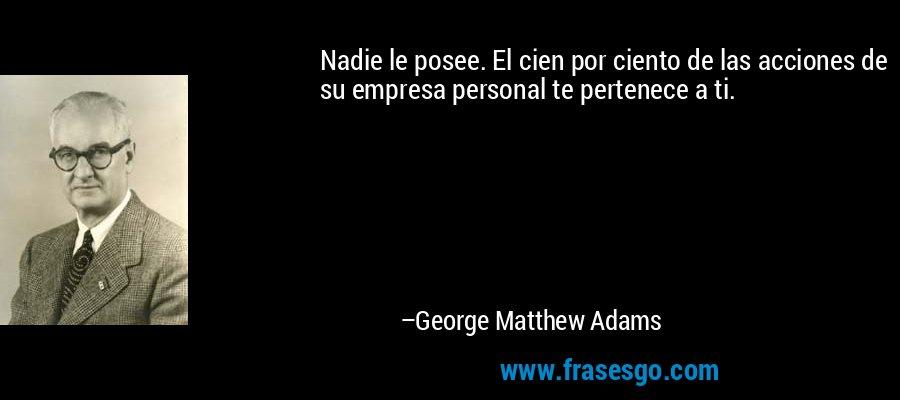 Nadie le posee. El cien por ciento de las acciones de su empresa personal te pertenece a ti. – George Matthew Adams