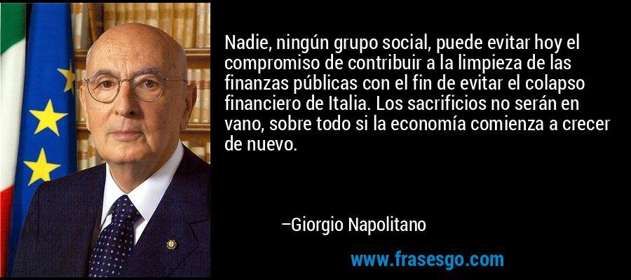Nadie, ningún grupo social, puede evitar hoy el compromiso de contribuir a la limpieza de las finanzas públicas con el fin de evitar el colapso financiero de Italia. Los sacrificios no serán en vano, sobre todo si la economía comienza a crecer de nuevo. – Giorgio Napolitano