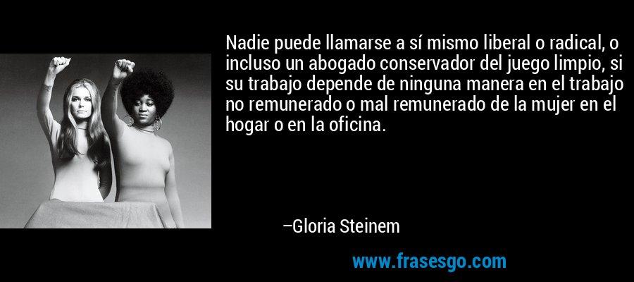 Nadie puede llamarse a sí mismo liberal o radical, o incluso un abogado conservador del juego limpio, si su trabajo depende de ninguna manera en el trabajo no remunerado o mal remunerado de la mujer en el hogar o en la oficina. – Gloria Steinem