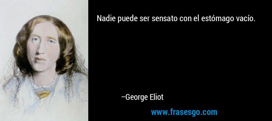 Nadie puede ser sensato con el estómago vacío. – George Eliot