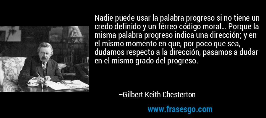 Nadie puede usar la palabra progreso si no tiene un credo definido y un férreo código moral… Porque la misma palabra progreso indica una dirección; y en el mismo momento en que, por poco que sea, dudamos respecto a la dirección, pasamos a dudar en el mismo grado del progreso. – Gilbert Keith Chesterton