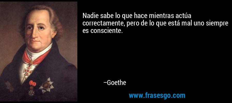 Nadie sabe lo que hace mientras actúa correctamente, pero de lo que está mal uno siempre es consciente. – Goethe