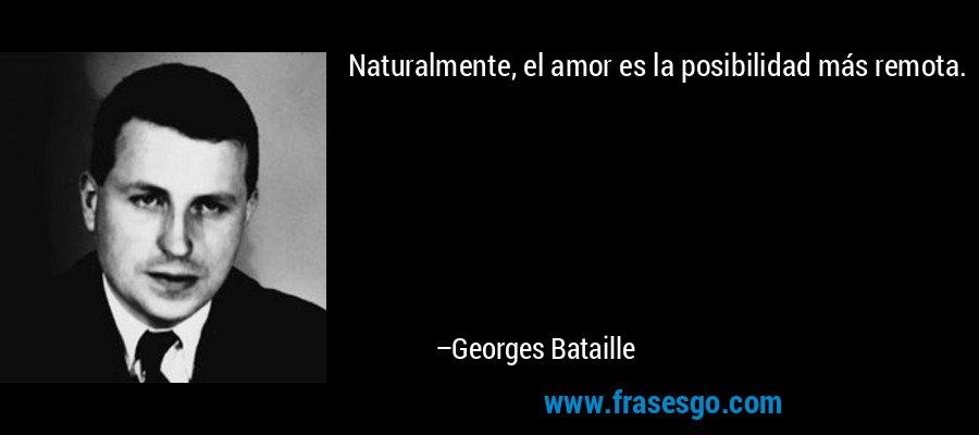 Naturalmente, el amor es la posibilidad más remota. – Georges Bataille