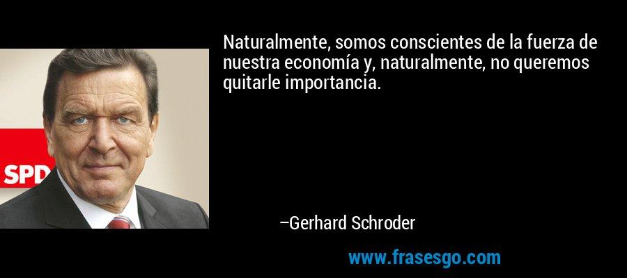 Naturalmente, somos conscientes de la fuerza de nuestra economía y, naturalmente, no queremos quitarle importancia. – Gerhard Schroder