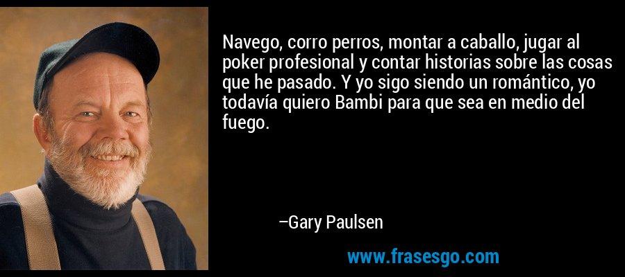 Navego, corro perros, montar a caballo, jugar al poker profesional y contar historias sobre las cosas que he pasado. Y yo sigo siendo un romántico, yo todavía quiero Bambi para que sea en medio del fuego. – Gary Paulsen