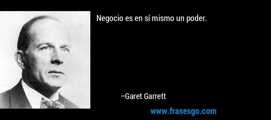 Negocio es en sí mismo un poder. – Garet Garrett