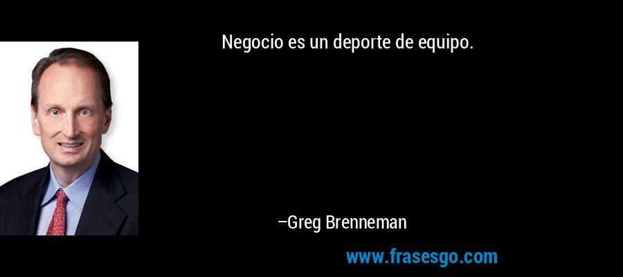 Negocio es un deporte de equipo. – Greg Brenneman