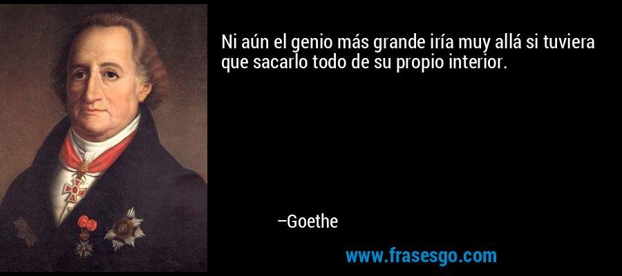 Ni aún el genio más grande iría muy allá si tuviera que sacarlo todo de su propio interior. – Goethe