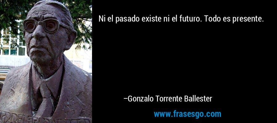 Ni el pasado existe ni el futuro. Todo es presente. – Gonzalo Torrente Ballester