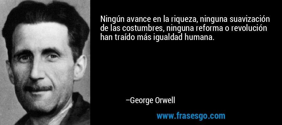 Ningún avance en la riqueza, ninguna suavización de las costumbres, ninguna reforma o revolución han traído más igualdad humana.  – George Orwell