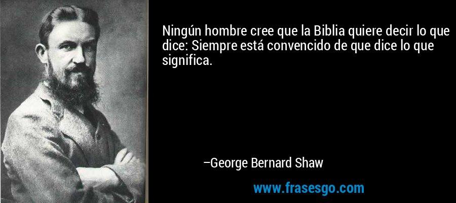 Ningún hombre cree que la Biblia quiere decir lo que dice: Siempre está convencido de que dice lo que significa. – George Bernard Shaw