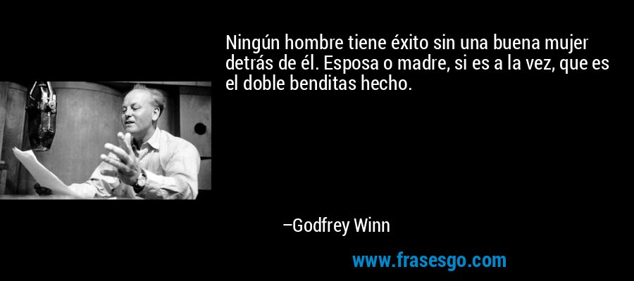 Ningún hombre tiene éxito sin una buena mujer detrás de él. Esposa o madre, si es a la vez, que es el doble benditas hecho. – Godfrey Winn