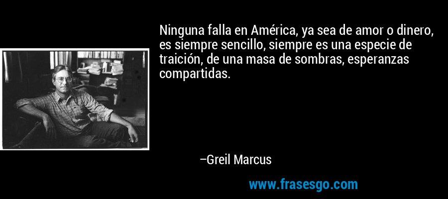 Ninguna falla en América, ya sea de amor o dinero, es siempre sencillo, siempre es una especie de traición, de una masa de sombras, esperanzas compartidas. – Greil Marcus