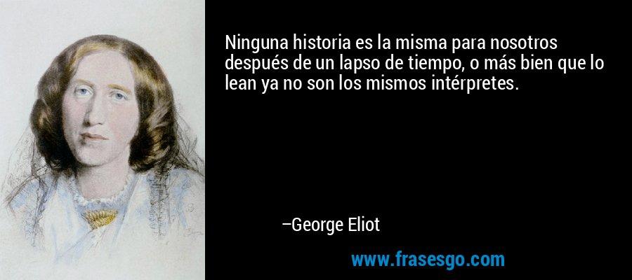 Ninguna historia es la misma para nosotros después de un lapso de tiempo, o más bien que lo lean ya no son los mismos intérpretes. – George Eliot