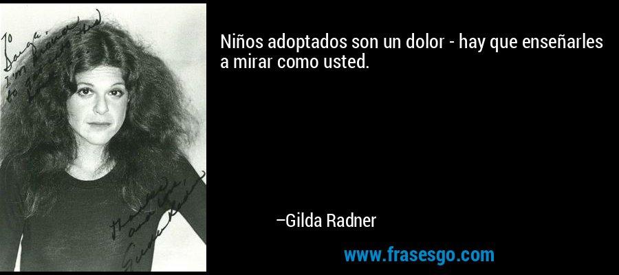 Niños adoptados son un dolor - hay que enseñarles a mirar como usted. – Gilda Radner