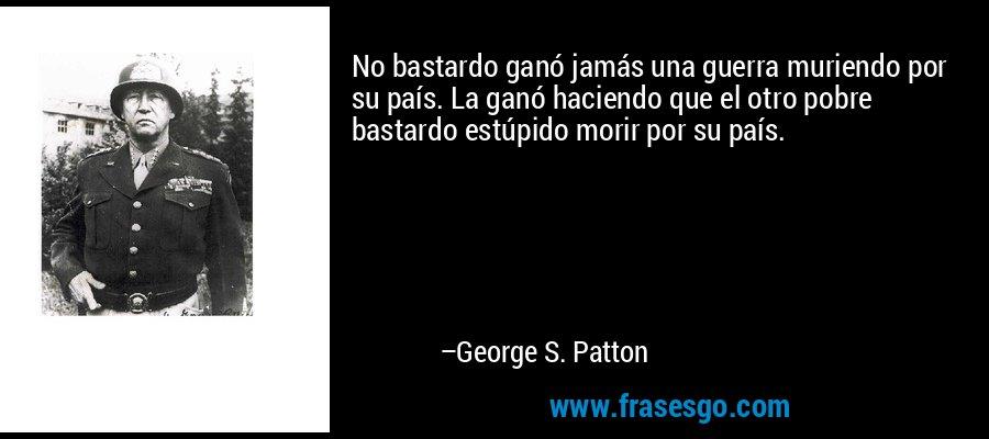 No bastardo ganó jamás una guerra muriendo por su país. La ganó haciendo que el otro pobre bastardo estúpido morir por su país. – George S. Patton