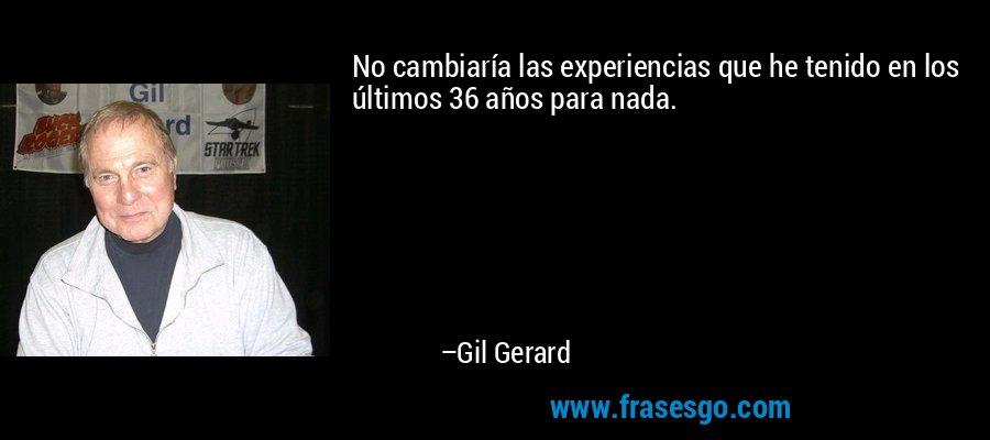 No cambiaría las experiencias que he tenido en los últimos 36 años para nada. – Gil Gerard