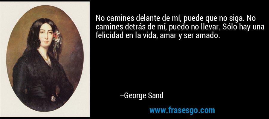 No camines delante de mí, puede que no siga. No camines detrás de mí, puedo no llevar. Sólo hay una felicidad en la vida, amar y ser amado. – George Sand