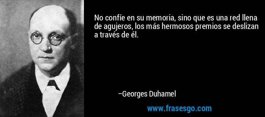 No confíe en su memoria, sino que es una red llena de agujeros, los más hermosos premios se deslizan a través de él. – Georges Duhamel