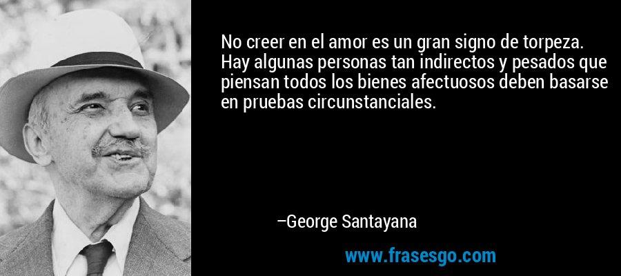 No creer en el amor es un gran signo de torpeza. Hay algunas personas tan indirectos y pesados que piensan todos los bienes afectuosos deben basarse en pruebas circunstanciales. – George Santayana