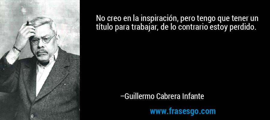 No creo en la inspiración, pero tengo que tener un título para trabajar, de lo contrario estoy perdido. – Guillermo Cabrera Infante