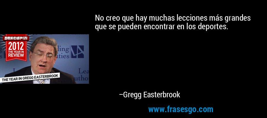 No creo que hay muchas lecciones más grandes que se pueden encontrar en los deportes. – Gregg Easterbrook