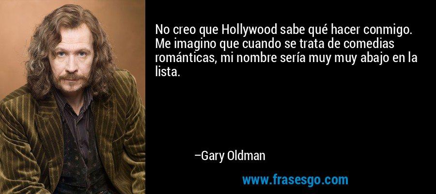 No creo que Hollywood sabe qué hacer conmigo. Me imagino que cuando se trata de comedias románticas, mi nombre sería muy muy abajo en la lista. – Gary Oldman
