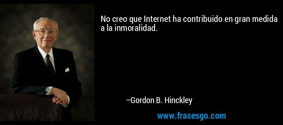 No creo que Internet ha contribuido en gran medida a la inmoralidad. – Gordon B. Hinckley