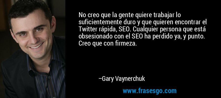 No creo que la gente quiere trabajar lo suficientemente duro y que quieren encontrar el Twitter rápida, SEO. Cualquier persona que está obsesionado con el SEO ha perdido ya, y punto. Creo que con firmeza. – Gary Vaynerchuk