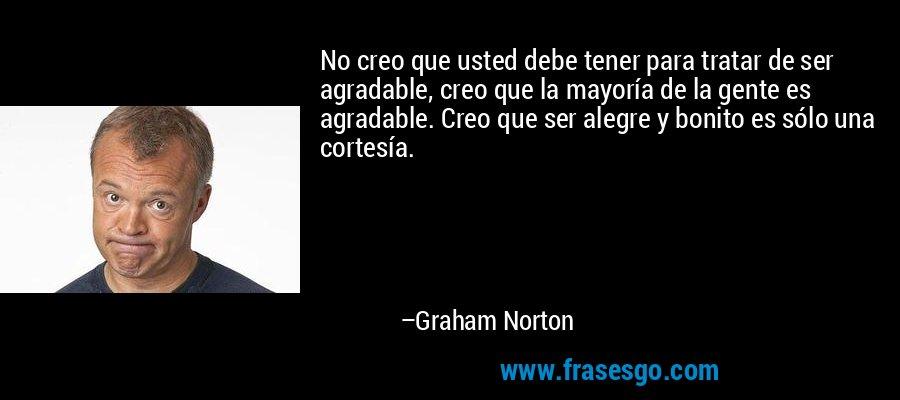 No creo que usted debe tener para tratar de ser agradable, creo que la mayoría de la gente es agradable. Creo que ser alegre y bonito es sólo una cortesía. – Graham Norton