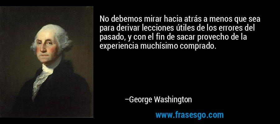 No debemos mirar hacia atrás a menos que sea para derivar lecciones útiles de los errores del pasado, y con el fin de sacar provecho de la experiencia muchísimo comprado. – George Washington