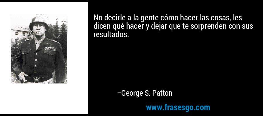 No decirle a la gente cómo hacer las cosas, les dicen qué hacer y dejar que te sorprenden con sus resultados. – George S. Patton