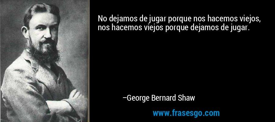 No dejamos de jugar porque nos hacemos viejos, nos hacemos viejos porque dejamos de jugar. – George Bernard Shaw