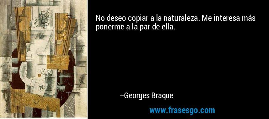 No deseo copiar a la naturaleza. Me interesa más ponerme a la par de ella. – Georges Braque