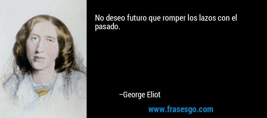 No deseo futuro que romper los lazos con el pasado. – George Eliot