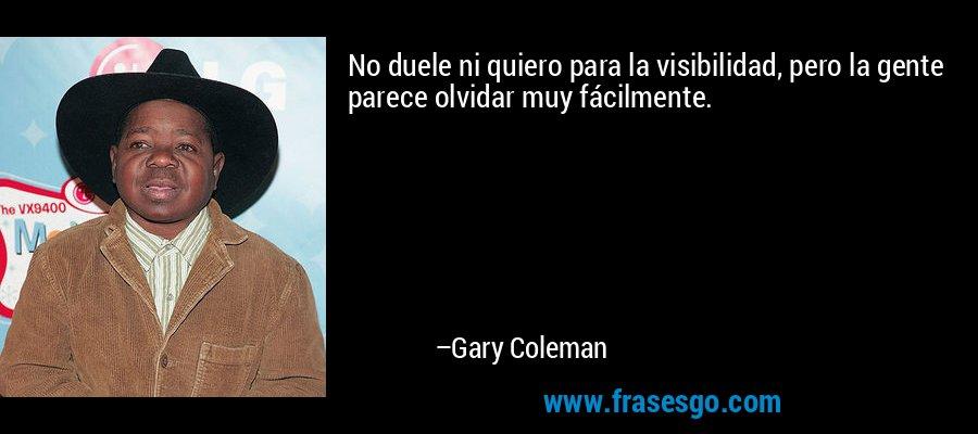 No duele ni quiero para la visibilidad, pero la gente parece olvidar muy fácilmente. – Gary Coleman