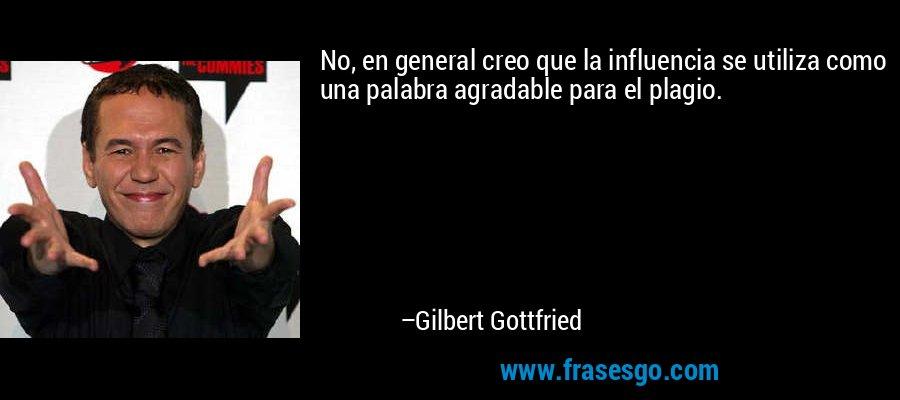 No, en general creo que la influencia se utiliza como una palabra agradable para el plagio. – Gilbert Gottfried