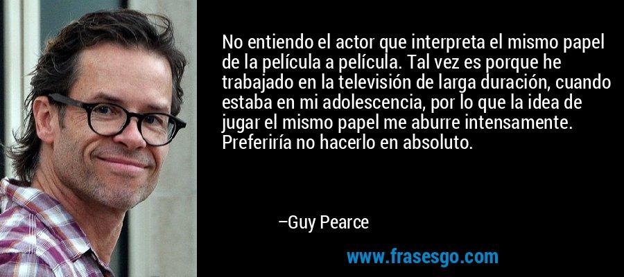 No entiendo el actor que interpreta el mismo papel de la película a película. Tal vez es porque he trabajado en la televisión de larga duración, cuando estaba en mi adolescencia, por lo que la idea de jugar el mismo papel me aburre intensamente. Preferiría no hacerlo en absoluto. – Guy Pearce